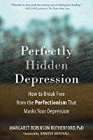 Perfectly Hidden Depression: How to Break Free from the Perfectionism That Masks Your Depression