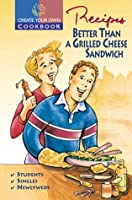 Create Your Own Cookbook Recipes Better Than A Grilled Cheese Sandwich (Create Your Own Cookbooks) 1894022459 Book Cover