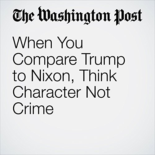 When You Compare Trump to Nixon, Think Character Not Crime audiobook cover art