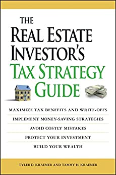 The Real Estate Investor's Tax Strategy Guide: Maximize tax benefits and write-offs, Implement money-saving strategies…Avoid costly mistakes,,Protect your investment.. Build your wealth by [Tammy H. Kraemer, Tyler D Kraemer]