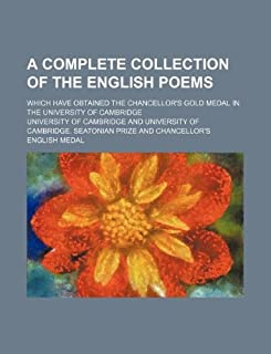 A Complete Collection of the English Poems; Which Have Obtained the Chancellor's Gold Medal in the University of Cambridge