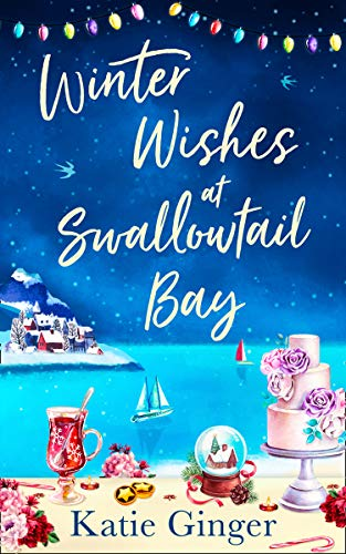 Winter Wishes at Swallowtail Bay: a heartwarming romantic comedy perfect for curling up with this Christmas for fans of Sophie Cousens and Jo Thomas (Swallowtail Bay, Book 3) by [Katie Ginger]