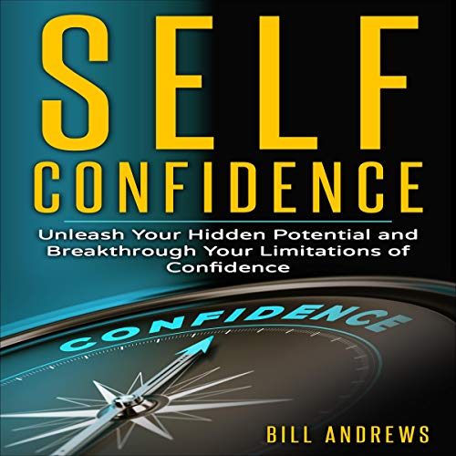 Self Confidence: Unleash Your Hidden Potential and Breakthrough Your Limitations of Confidence audiobook cover art