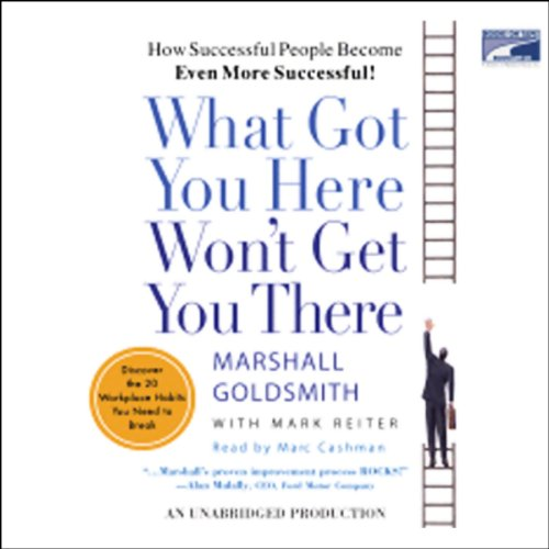 What Got You Here Won't Get You There     How Successful People Become Even More Successful!              By:                                                                                                                                 Marshall Goldsmith,                                                                                        Mark Reiter                               Narrated by:                                                                                                                                 Marc Cashman                      Length: 9 hrs and 38 mins     2,021 ratings     Overall 4.4