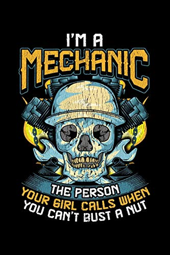 I'm A Mechanic The Person Your Girl Calls When You Can't Bust A Nut: Funny Blank Lined Journal For Mechanics Adult Humor