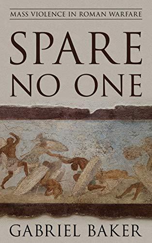 Spare No One: Mass Violence in Roman Warfare (War and Society)