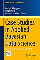 Case Studies in Applied Bayesian Data Science: CIRM Jean-Morlet Chair, Fall 2018 (Lecture Notes in Mathematics)