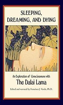 Sleeping, Dreaming, and Dying: An Exploration of Consciousness by [His Holiness the Dalai Lamai, Francisco J. Varela, Francisco J. Varela Ph.D., B. Alan Wallace, Thupten Jinpa]