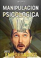 Manipulación psicológica oscura para empresarios: La guía final de cómo analizar, influenciar, manipular a las personas mediante técnicas prohibidas de PNL, control mental y persuasión encubierta (The X Serie$)