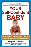 Your Self-Confident Baby: How to Encourage Your Child's Natural Abilities - from the Very Start