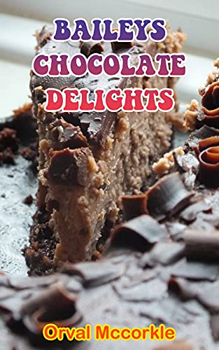 BAILEYS CHOCOLATE DELIGHTS: 150 recipe Delicious and Easy The Ultimate Practical Guide Easy bakes Recipes From Around The World baileys chocolate delights cookbook (English Edition)
