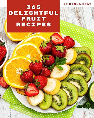 365 Delightful Fruit Recipes: Unlocking Appetizing Recipes in The Best Fruit Cookbook! (English Edition)