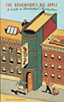 The Bookworm's Big Apple: A Guide to Manhattan's Booksellers