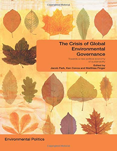 The Crisis of Global Environmental Governance: Towards a New Political Economy of Sustainability (Environmental Politics