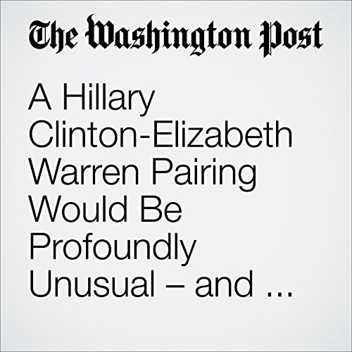 A Hillary Clinton-Elizabeth Warren Pairing Would Be Profoundly Unusual – and Not Just in National Politics audiobook cover art