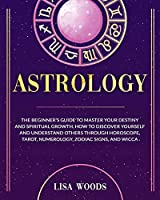 Astrology: The Beginner's Guide To Master Your Destiny And Spiritual Growth. How To Discover Yourself And Understand Others Through Horoscope, Tarot, Numerology, Zodiac Signs, And Wicca