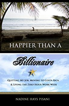 Happier Than A Billionaire: Quitting My Job, Moving to Costa Rica, and Living the Zero Hour Work Week by [Nadine Hays Pisani]