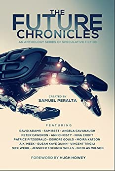 The Future Chronicles by [Samuel Peralta, Hugh Howey, Susan Kaye Quinn, Jennifer Foehner Wells, Nick Webb, Peter Cawdron, David Adams, Sam Best, Angela Cavanaugh, Ann Christy, Nina Croft, Patrice Fitzgerald, Deirdre  Gould, Moira Katson, A.K. Meek, Vincent Trigili, Nicolas Wilson]