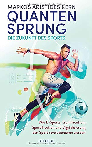Quantensprung – Die Zukunft des Sports. Wie E-Sports, Gamification, Sportification und Digitalisierung den Sport revolutionieren werden. Mehr Motivation und Bewegung durch digitale Anreize!