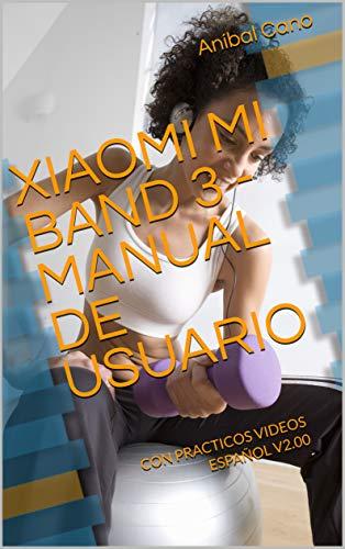 XIAOMI MI BAND 3 - MANUAL DE USUARIO: CON PRACTICOS VIDEOS - ESPAÑOL V2.00 (Spanish Edition)