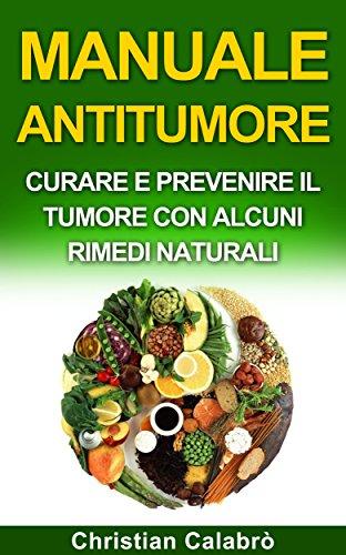 MANUALE ANTITUMORE: CURARE E PREVENIRE IL TUMORE CON ALCUNI RIMEDI NATURALI (Alimentazione,dimagire,cibo,salute e benessere)