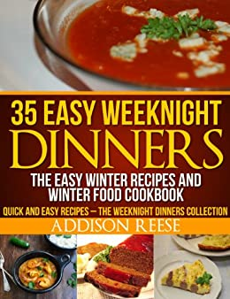 35 Easy Weeknight Dinners – The Easy Winter Recipes and Winter Food Cookbook (Quick and Easy Recipes – The Weeknight Dinners Collection 1) by [Addison Reese]