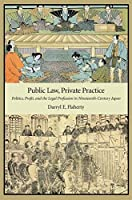 Public Law, Private Practice: Politics, Profit, and the Legal Profession in Nineteenth-Century Japan (Harvard East Asian Monographs)