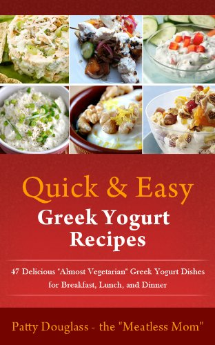 Quick & Easy Greek Yogurt Recipes: 47 Delicious Almost Vegetarian Greek Yogurt Dishes for Breakfast, Lunch, and Dinner (Quick & Easy Meatless Recipes Book 4)