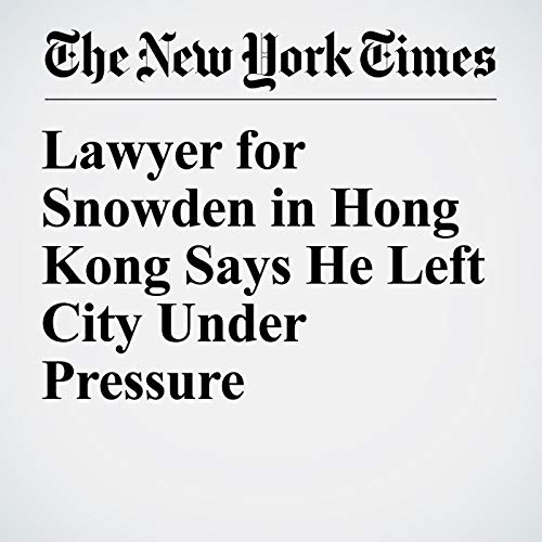 『Lawyer for Snowden in Hong Kong Says He Left City Under Pressure』のカバーアート