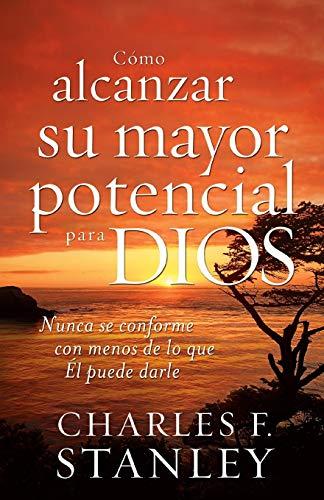 Como Alcanzar su Mayor Potencial Para Dios = How to Reach Your Full Potential for God: Nunca se conforme con menos de lo que Él puede darle