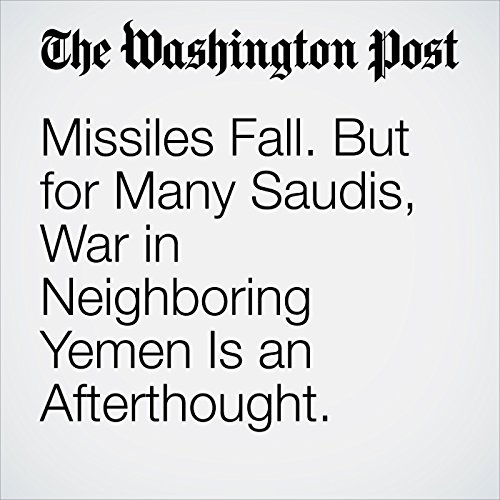 Missiles Fall. But for Many Saudis, War in Neighboring Yemen Is an Afterthought. copertina