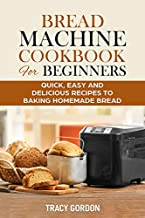 Bread Machine Cookbook for Beginners: Quick, Easy and Delicious Recipes to Baking Homemade Bread