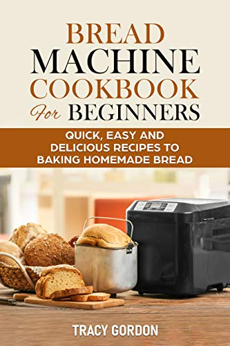 Bread Machine Cookbook for Beginners: Quick, Easy and Delicious Recipes to Baking Homemade Bread (English Edition)