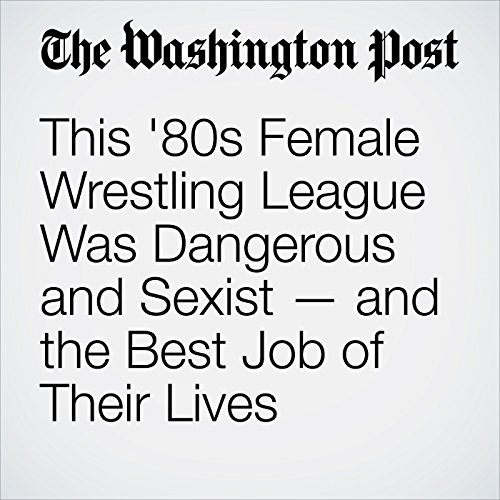 This '80s Female Wrestling League Was Dangerous and Sexist — and the Best Job of Their Lives copertina