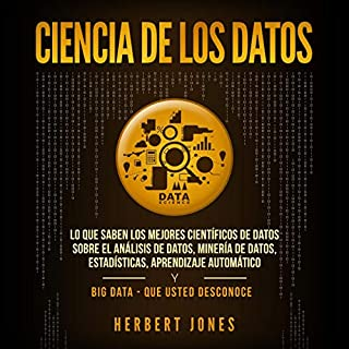 Ciencia de los Datos [Data Science]     Lo que Saben los Mejores Científicos de Datos Sobre el Análisis de Datos, Minería de Datos, Aprendizaje Automático              By:                                                                                                                                 Herbert Jones                               Narrated by:                                                                                                                                 Ernesto Tissot                      Length: 3 hrs and 38 mins     10 ratings     Overall 5.0