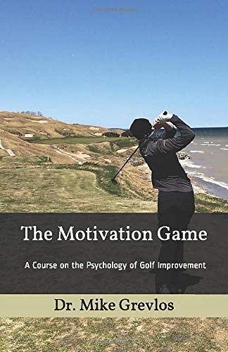 The Motivation Game: A Course on the Psychology of Golf Improvement