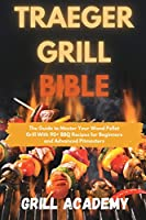 Traeger Grill Bible: The Guide to Master Your Wood Pellet Grill With 90+ BBQ Recipes for Beginners and Advanced Pitmasters