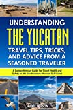 Understanding the Yucatán: Travel Tips, Tricks, and Advice from a Seasoned Traveler: A Comprehensive Guide for Travel Health and Safety to the Southeastern Mexican Gulf Coast
