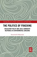 The Politics of Fracking: Regulatory Policy and Local Community Responses to Environmental Concerns (Routledge Research in Public Administration and Public Policy)