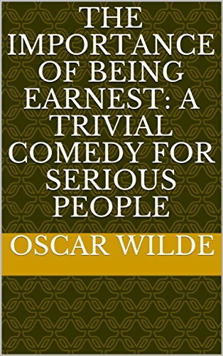 The Importance of Being Earnest: A Trivial Comedy for Serious People (English Edition)