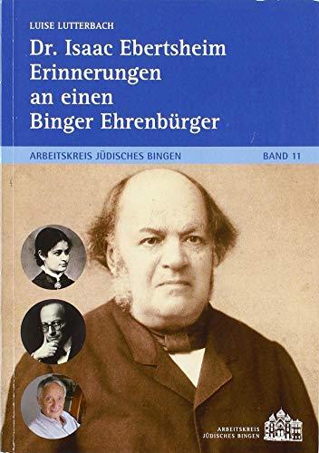 Dr. Isaac Ebertsheim Erinnerungen an einen Binger Ehrenbürger: Arbeitskreis Jüdisches Bingen Band 11