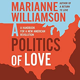 A Politics of Love     A Handbook for a New American Revolution              By:                                                                                                                                 Marianne Williamson                               Narrated by:                                                                                                                                 Carrington MacDuffie                      Length: 5 hrs and 31 mins     20 ratings     Overall 4.7