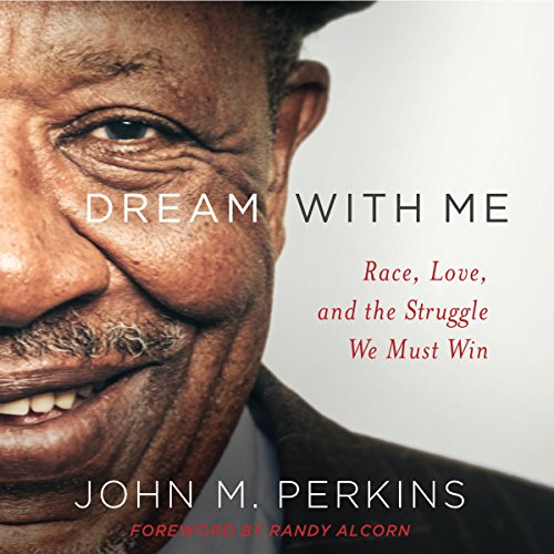 Dream with Me     Race, Love, and the Struggle We Must Win              By:                                                                                                                                 John M. Perkins,                                                                                        Randy Alcorn - foreword                               Narrated by:                                                                                                                                 Calvin Robinson                      Length: 6 hrs and 20 mins     46 ratings     Overall 4.7