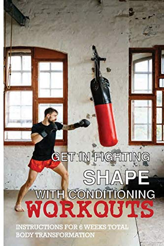 Get In Fighting Shape With Conditioning Workouts: Instructions For 6 Weeks Total Body Transformation: Boxing Training For Beginners