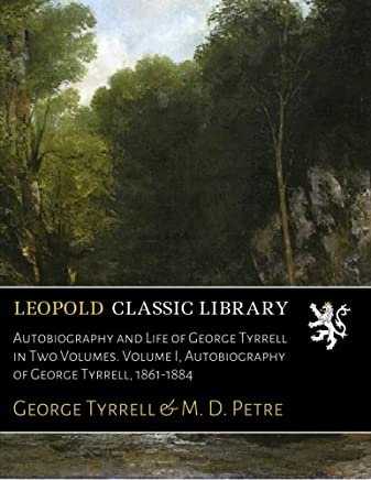 Autobiography and Life of George Tyrrell in Two Volumes. Volume I, Autobiography of George Tyrrell, 1861-1884