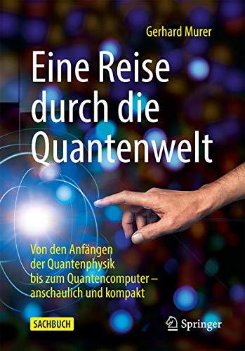 Eine Reise durch die Quantenwelt: Von den Anfängen der Quantenphysik bis zum Quantencomputer – an