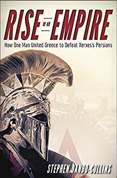 Rise of an Empire: How One Man United Greece to Defeat Xerxes's Persians by [Stephen Dando-Collins]