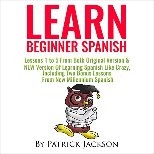 Learn Beginner Spanish     Lessons 1 to 5 from Both Original Version & New Version of Learning Spanish Like Crazy, Including Two Bonus Lessons from New Millennium Spanish              By:                                                                                                                                 Patrick Jackson                               Narrated by:                                                                                                                                 Jessica Ramos,                                                                                        Jose Rivera,                                                                                        Juan Martinez                      Length: 5 hrs and 30 mins     1 rating     Overall 4.0