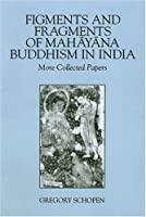 Figments And Fragments Of Mahayana Buddhism In India: More Collected Papers (Studies in Buddhist Traditions)