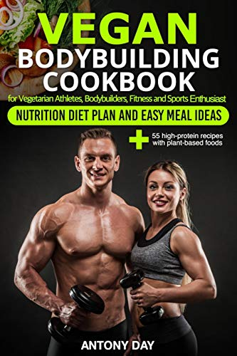 VEGAN Bodybuilding COOKBOOK: Nutrition Diet Plan and Easy Meal Ideas for Vegetarian Athletes, Bodybuilders, Fitness and Sports Enthusiast: 55 high protein recipes with plant-based foods